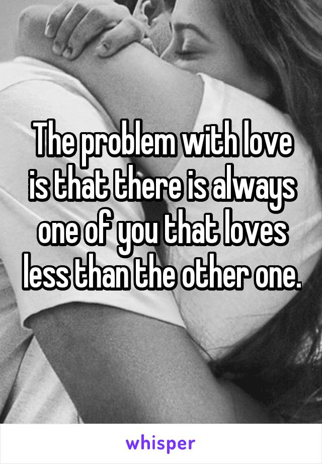 The problem with love is that there is always one of you that loves less than the other one.