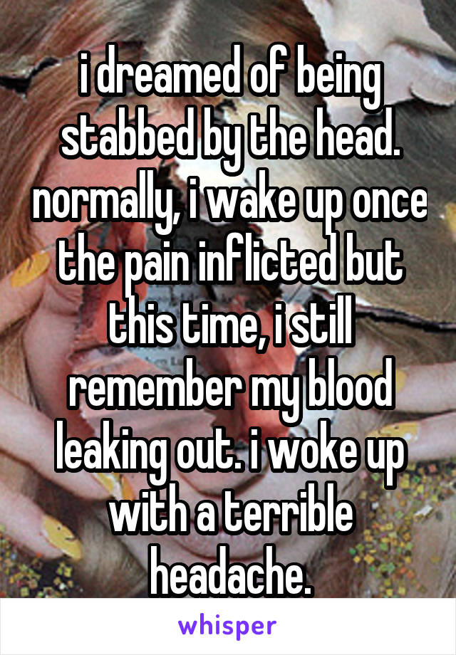 i dreamed of being stabbed by the head. normally, i wake up once the pain inflicted but this time, i still remember my blood leaking out. i woke up with a terrible headache.