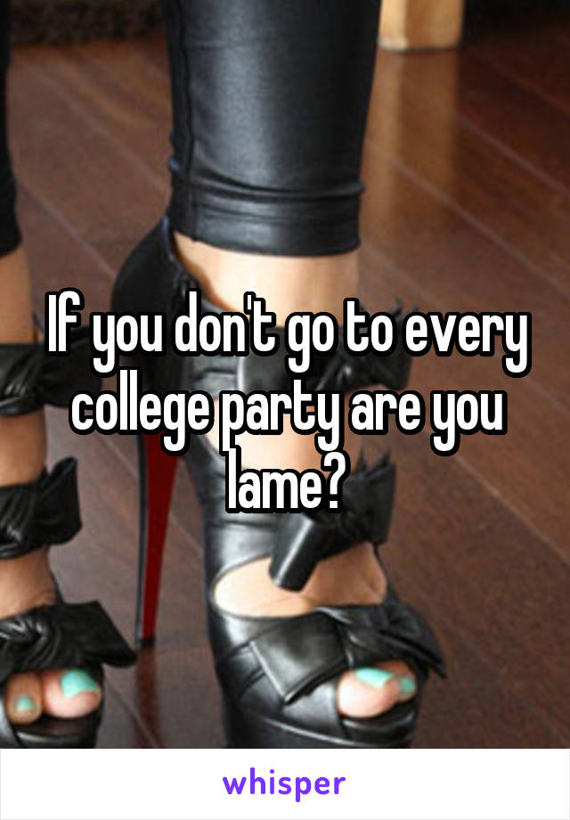 If you don't go to every college party are you lame?
