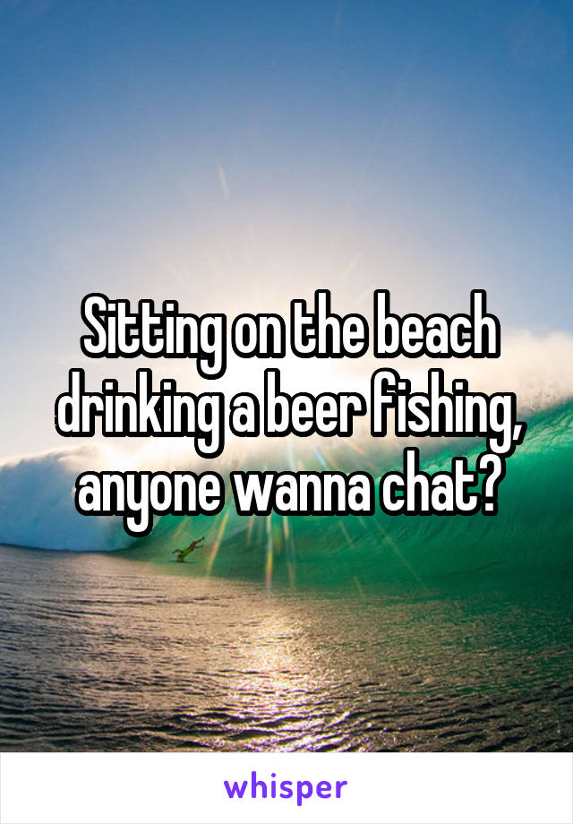 Sitting on the beach drinking a beer fishing, anyone wanna chat?