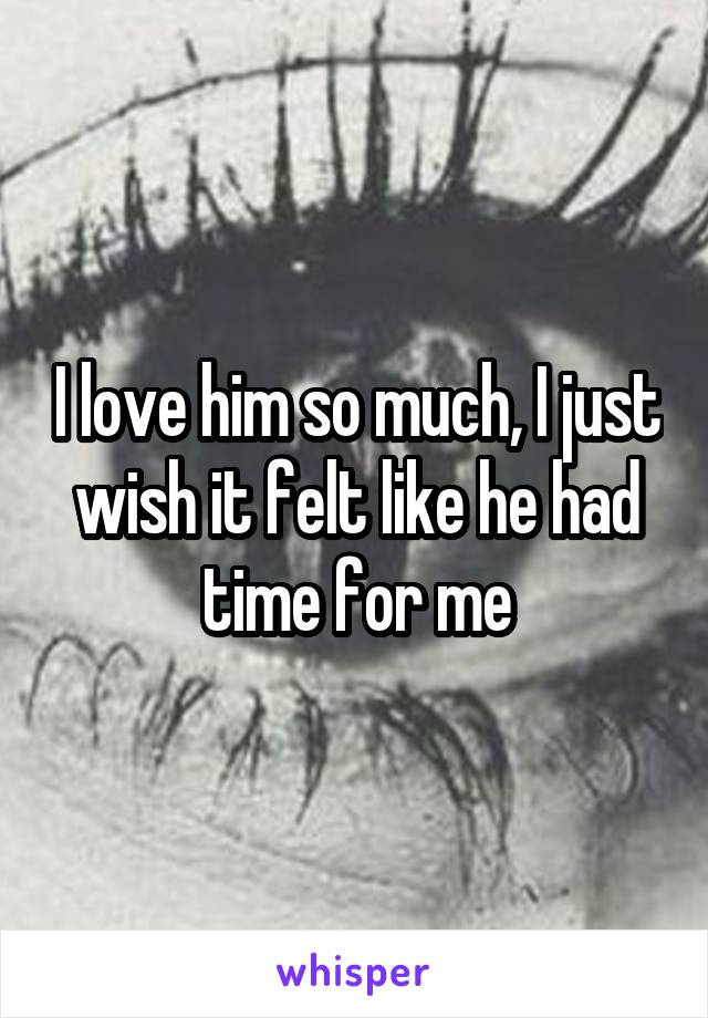 I love him so much, I just wish it felt like he had time for me