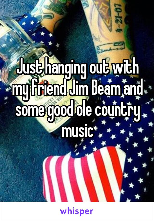 Just hanging out with my friend Jim Beam and some good ole country music