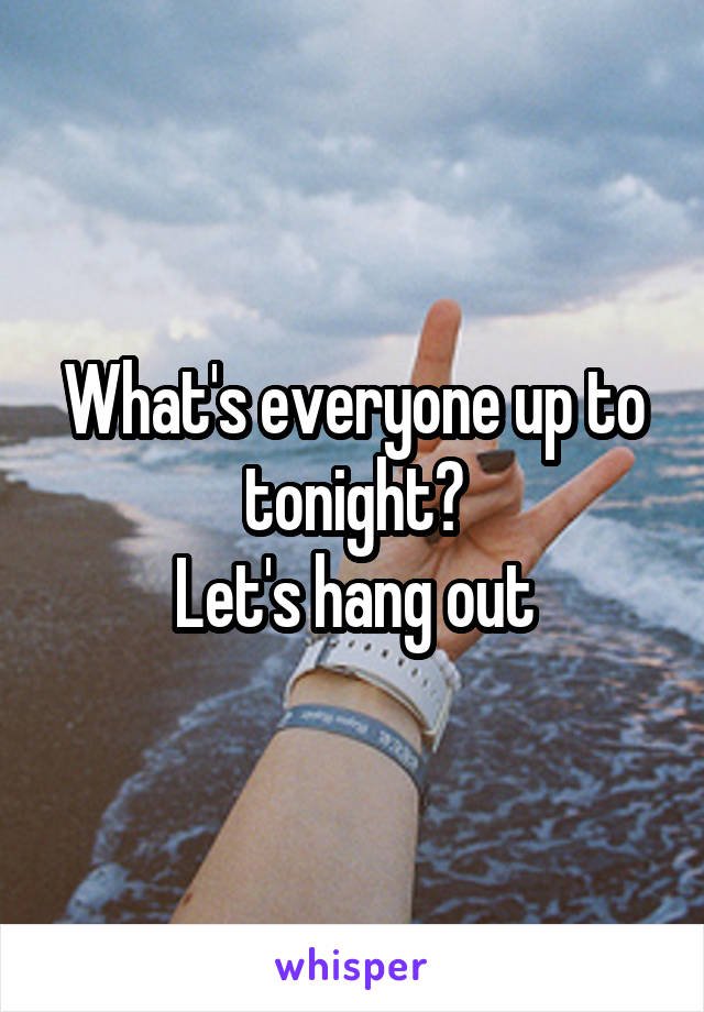 What's everyone up to tonight? Let's hang out