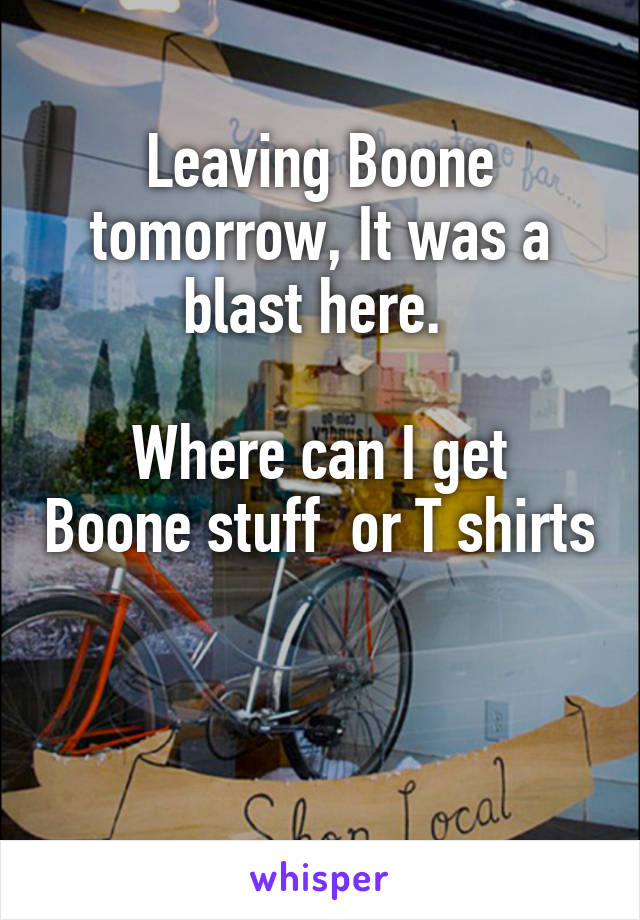 Leaving Boone tomorrow, It was a blast here.   Where can I get Boone stuff  or T shirts