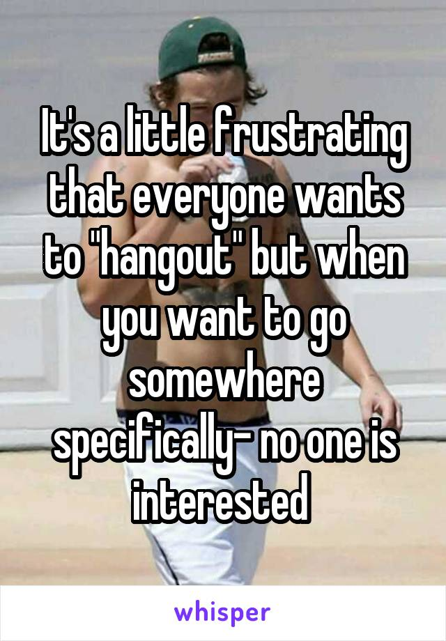 """It's a little frustrating that everyone wants to """"hangout"""" but when you want to go somewhere specifically- no one is interested"""