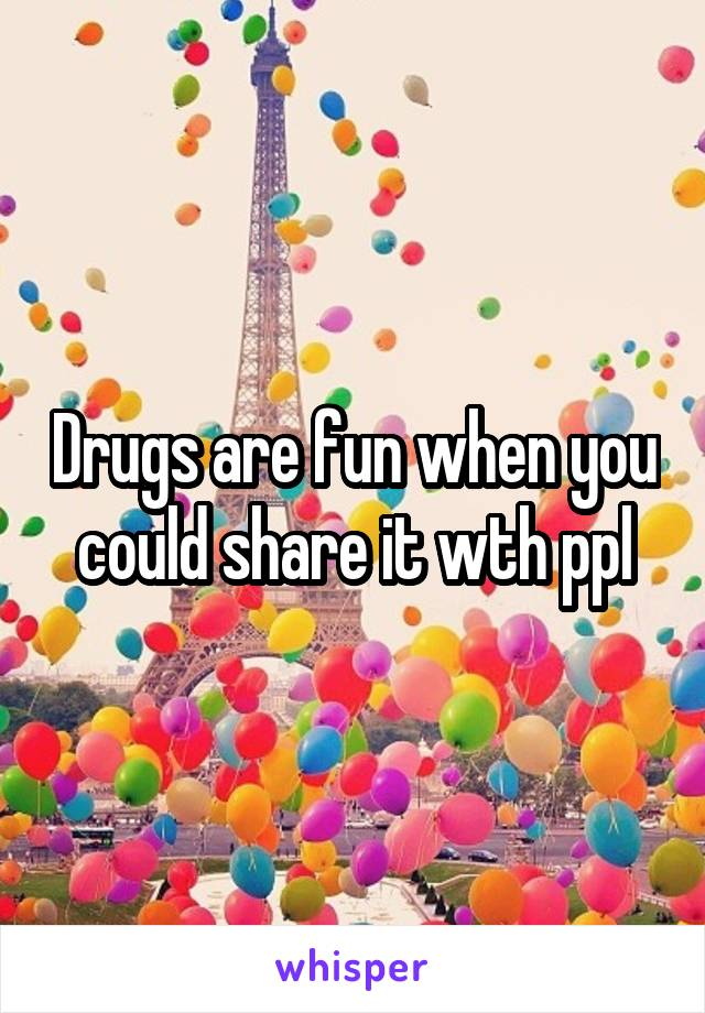 Drugs are fun when you could share it wth ppl