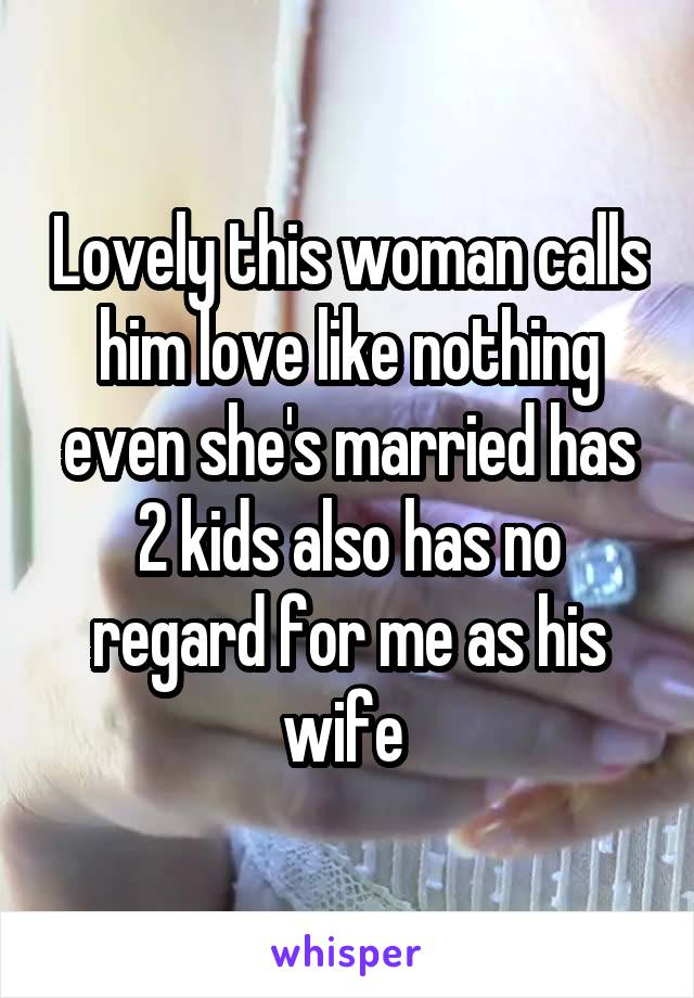 Lovely this woman calls him love like nothing even she's married has 2 kids also has no regard for me as his wife