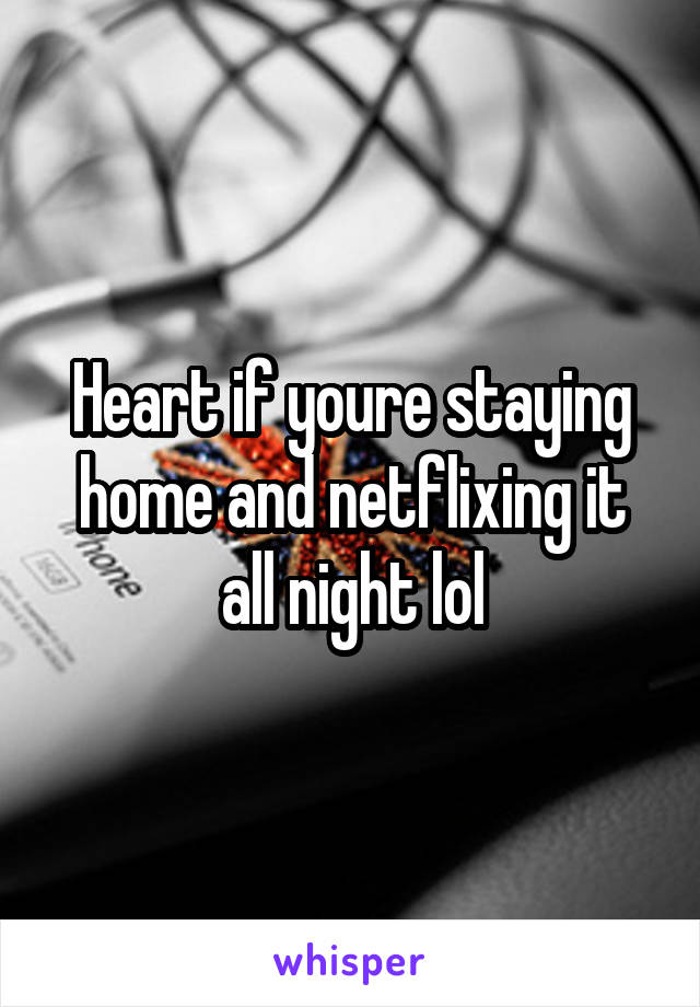 Heart if youre staying home and netflixing it all night lol