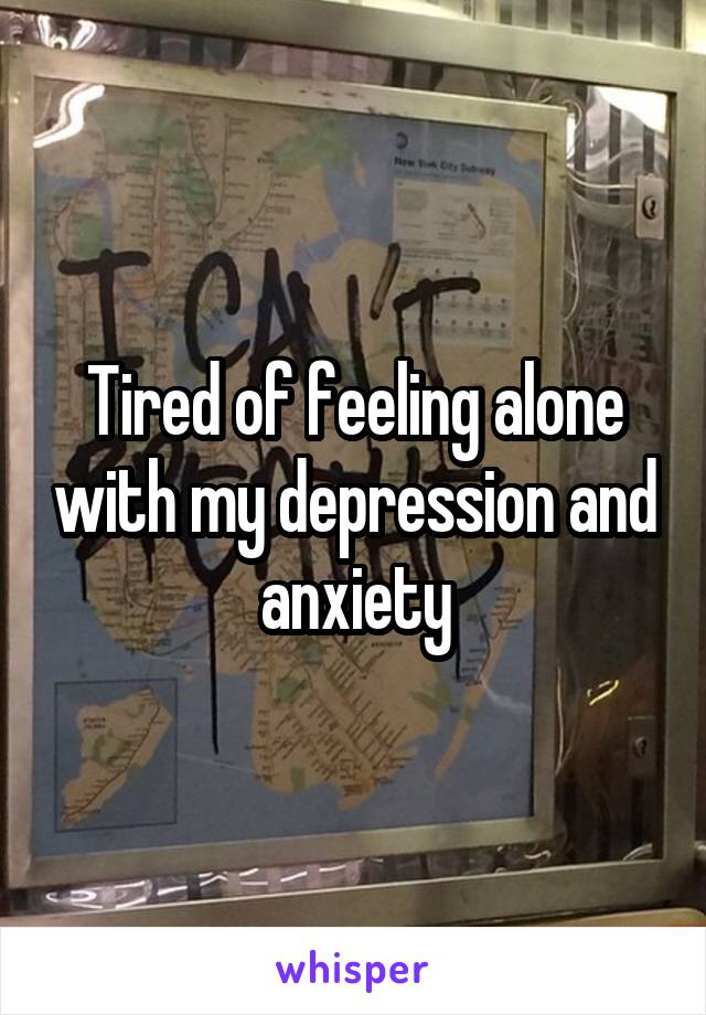 Tired of feeling alone with my depression and anxiety
