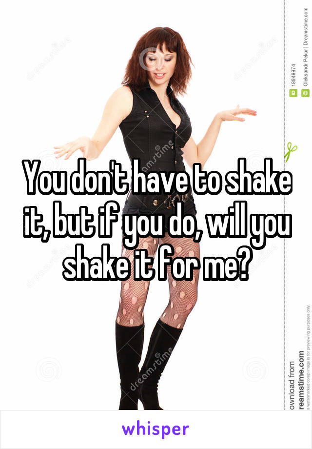 You don't have to shake it, but if you do, will you shake it for me?
