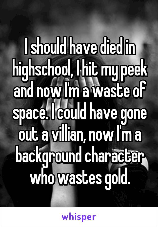 I should have died in highschool, I hit my peek and now I'm a waste of space. I could have gone out a villian, now I'm a background character who wastes gold.