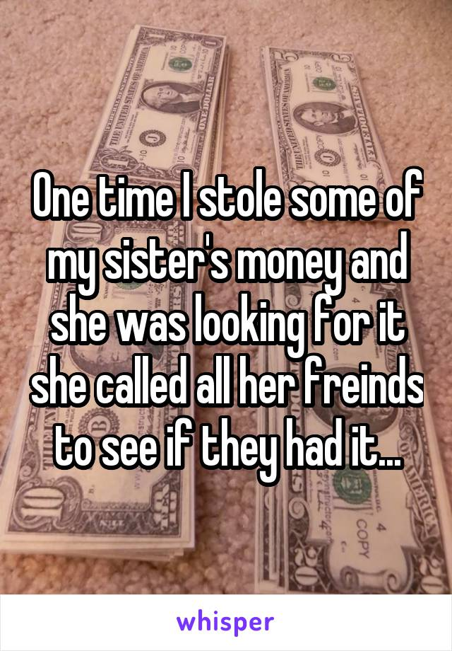 One time I stole some of my sister's money and she was looking for it she called all her freinds to see if they had it...