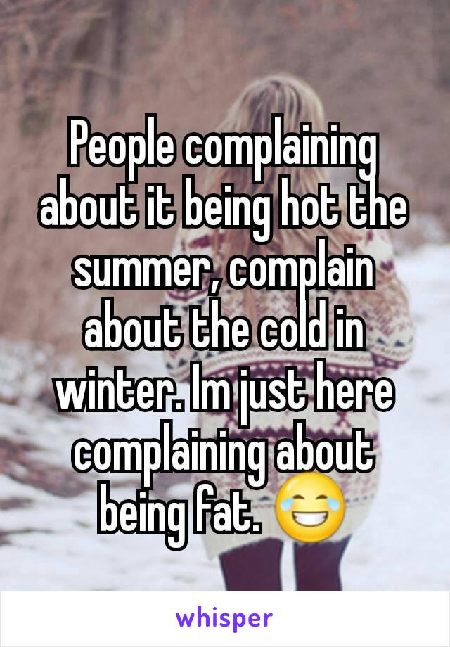 People complaining about it being hot the summer, complain about the cold in winter. Im just here complaining about being fat. 😂