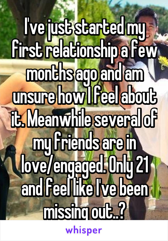 I've just started my first relationship a few months ago and am unsure how I feel about it. Meanwhile several of my friends are in love/engaged. Only 21 and feel like I've been missing out..?