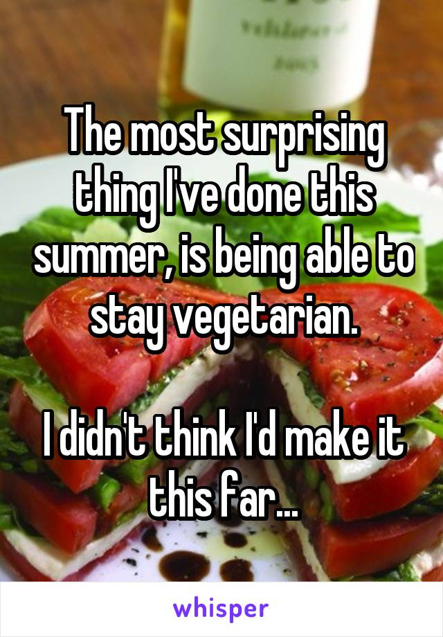 The most surprising thing I've done this summer, is being able to stay vegetarian.  I didn't think I'd make it this far...