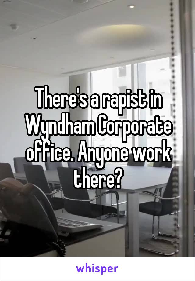 There's a rapist in Wyndham Corporate office. Anyone work there?
