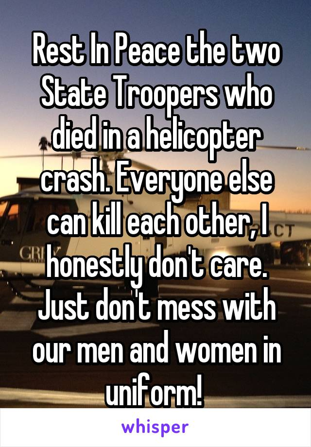 Rest In Peace the two State Troopers who died in a helicopter crash. Everyone else can kill each other, I honestly don't care. Just don't mess with our men and women in uniform!