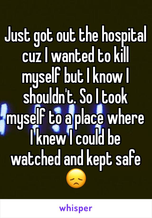 Just got out the hospital cuz I wanted to kill myself but I know I shouldn't. So I took myself to a place where I knew I could be watched and kept safe 😞