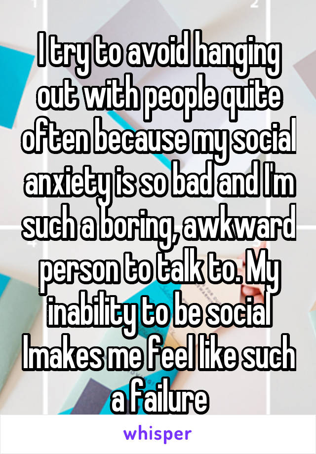 I try to avoid hanging out with people quite often because my social anxiety is so bad and I'm such a boring, awkward person to talk to. My inability to be social lmakes me feel like such a failure