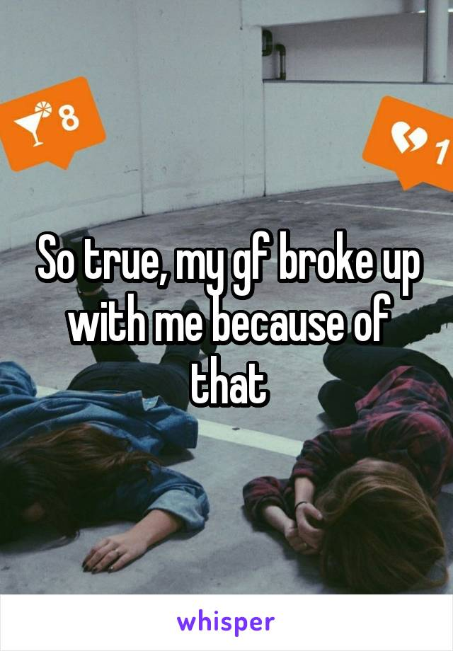 So true, my gf broke up with me because of that