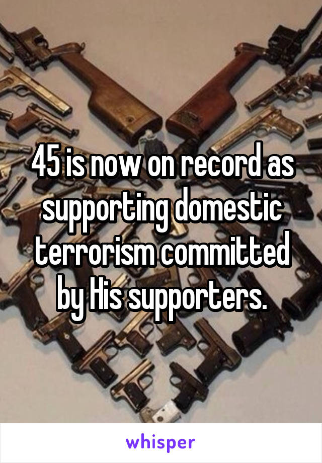 45 is now on record as supporting domestic terrorism committed by His supporters.