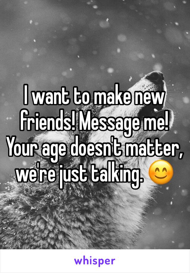 I want to make new friends! Message me! Your age doesn't matter, we're just talking. 😊