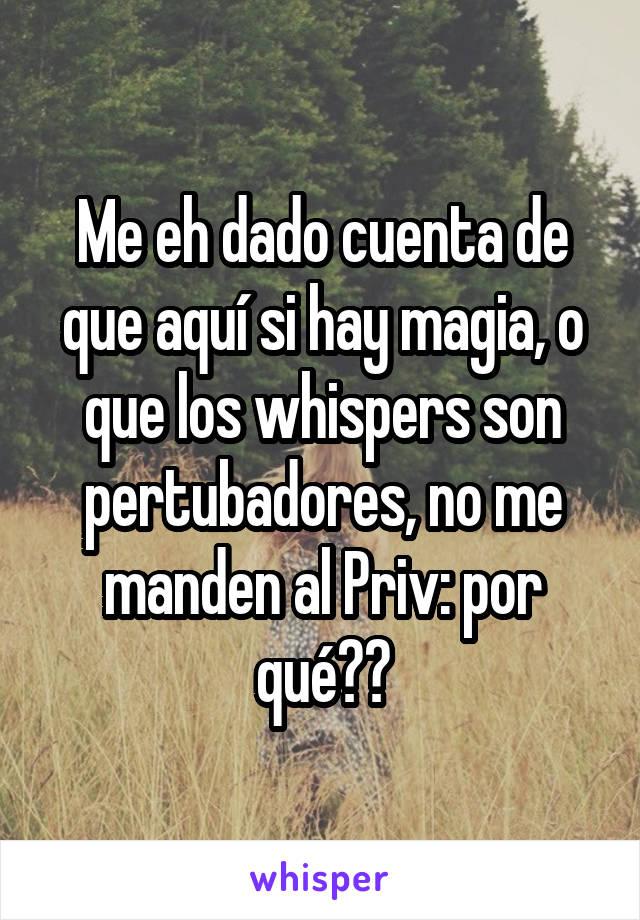 Me eh dado cuenta de que aquí si hay magia, o que los whispers son pertubadores, no me manden al Priv: por qué??