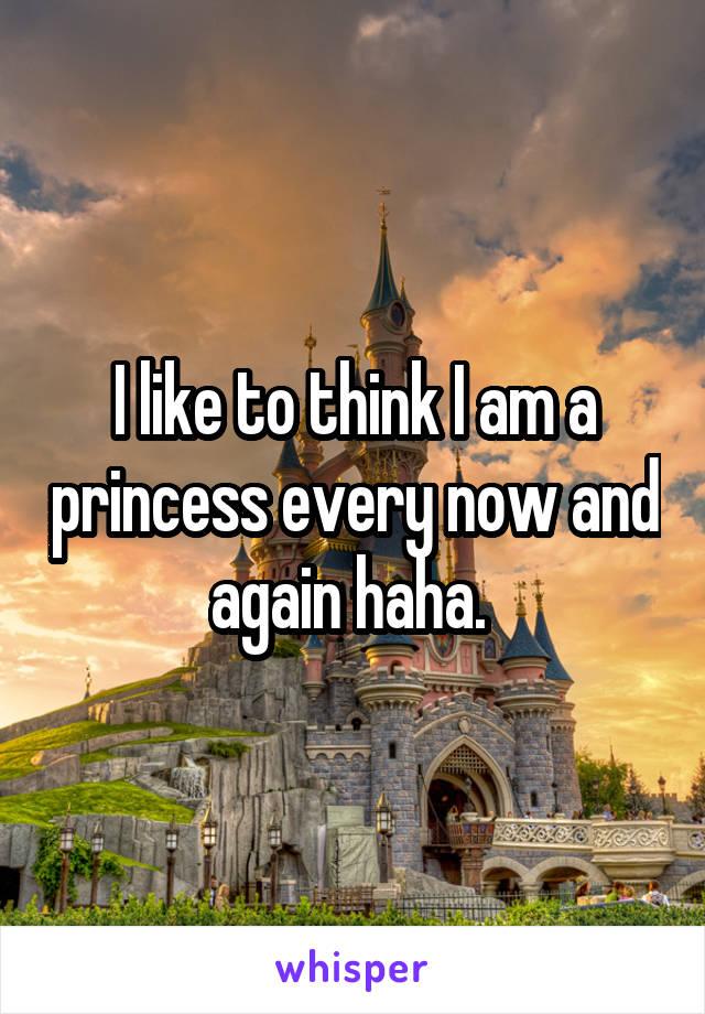 I like to think I am a princess every now and again haha.