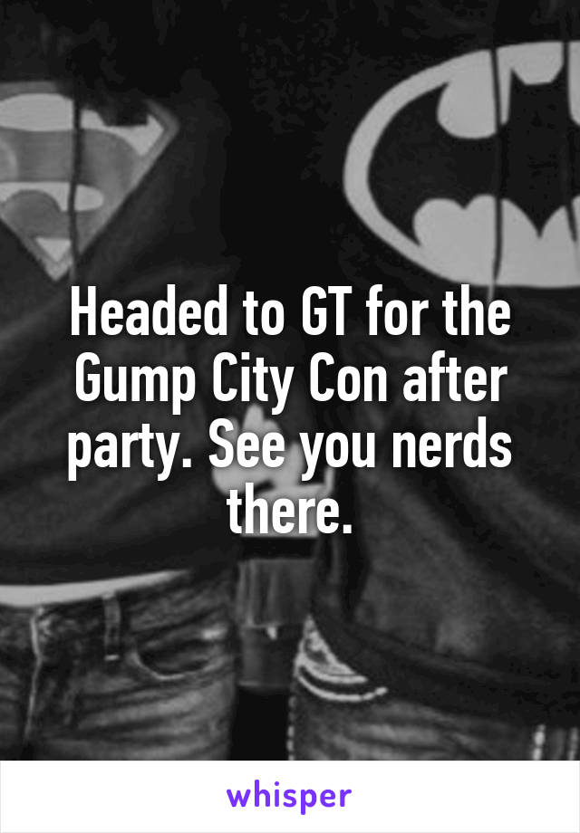 Headed to GT for the Gump City Con after party. See you nerds there.