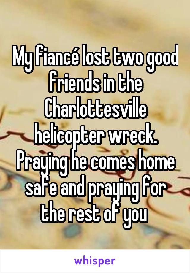 My fiancé lost two good friends in the Charlottesville helicopter wreck. Praying he comes home safe and praying for the rest of you