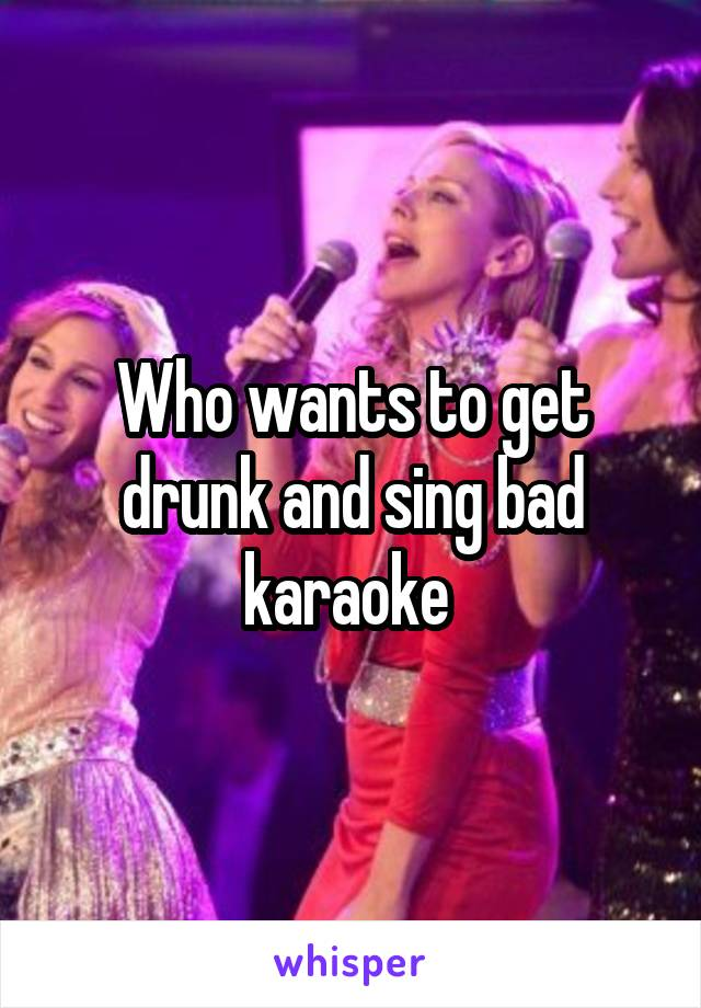 Who wants to get drunk and sing bad karaoke