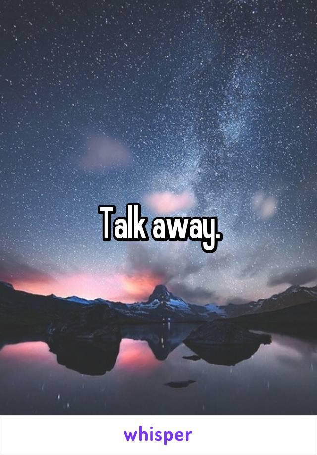 Talk away.