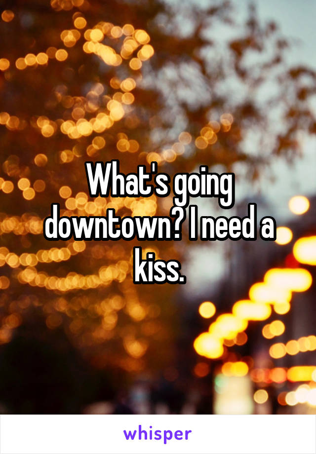 What's going downtown? I need a kiss.