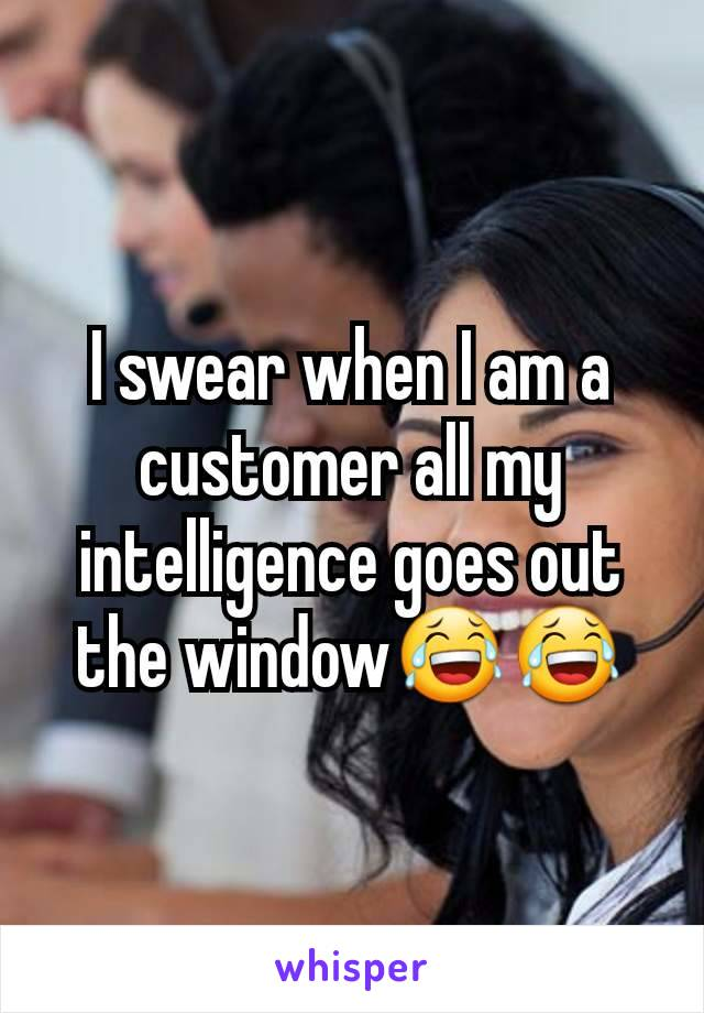 I swear when I am a customer all my intelligence goes out the window😂😂