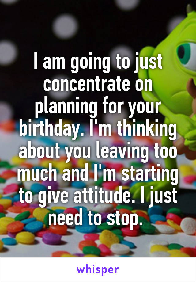 I am going to just concentrate on planning for your birthday. I'm thinking about you leaving too much and I'm starting to give attitude. I just need to stop.