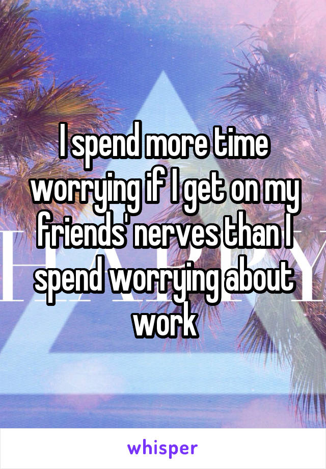 I spend more time worrying if I get on my friends' nerves than I spend worrying about work