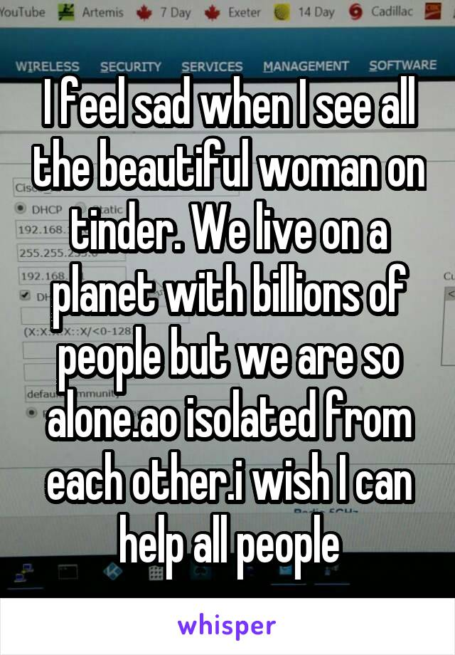 I feel sad when I see all the beautiful woman on tinder. We live on a planet with billions of people but we are so alone.ao isolated from each other.i wish I can help all people