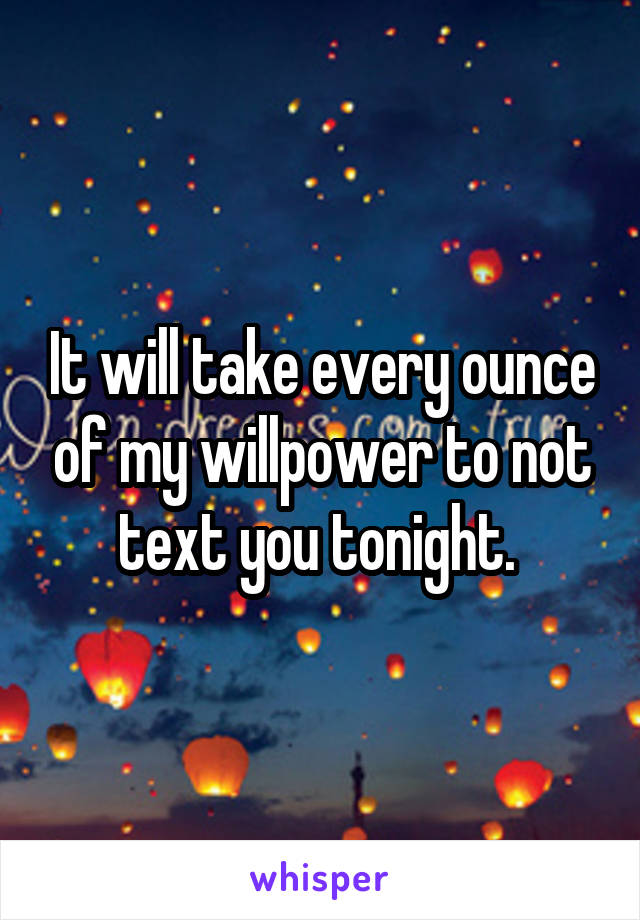 It will take every ounce of my willpower to not text you tonight.