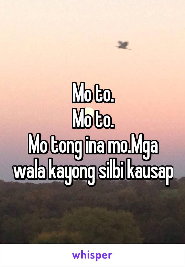 Mo to. Mo to. Mo tong ina mo.Mga wala kayong silbi kausap