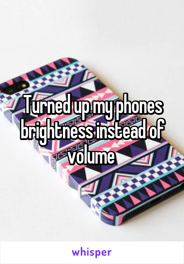 Turned up my phones brightness instead of volume