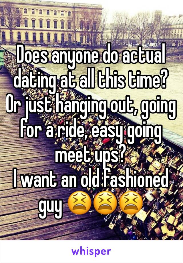 Does anyone do actual dating at all this time? Or just hanging out, going for a ride, easy going meet ups?  I want an old fashioned guy 😫😫😫
