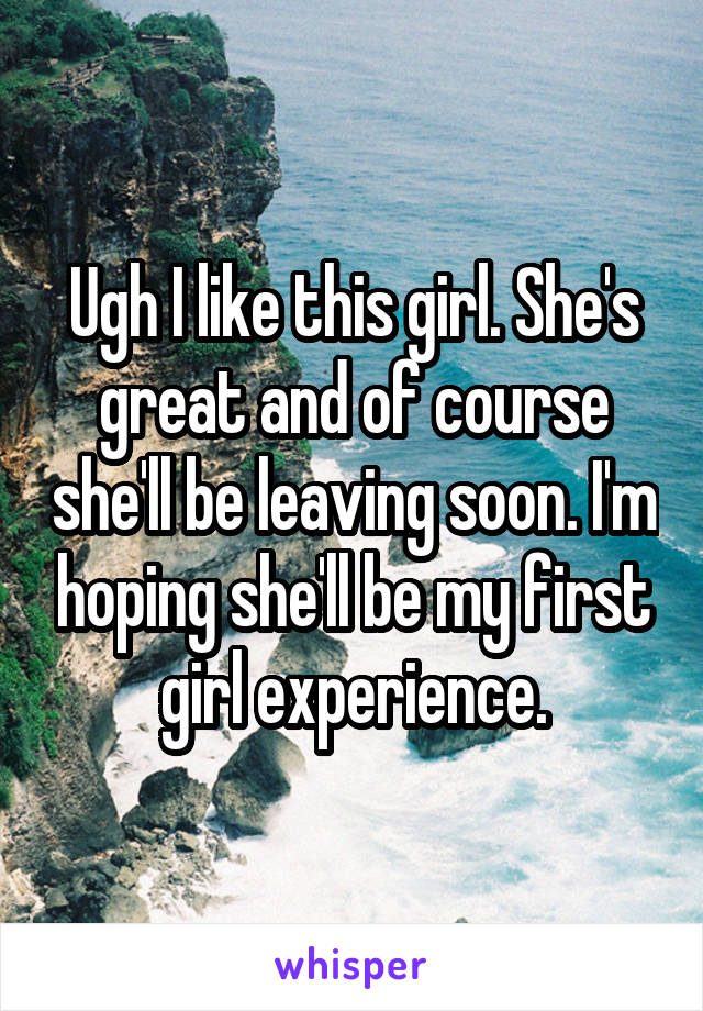 Ugh I like this girl. She's great and of course she'll be leaving soon. I'm hoping she'll be my first girl experience.