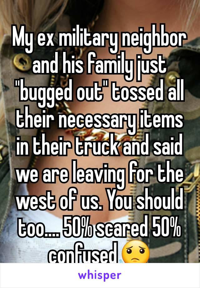 """My ex military neighbor and his family just """"bugged out"""" tossed all their necessary items in their truck and said we are leaving for the west of us. You should too.... 50% scared 50% confused😟"""