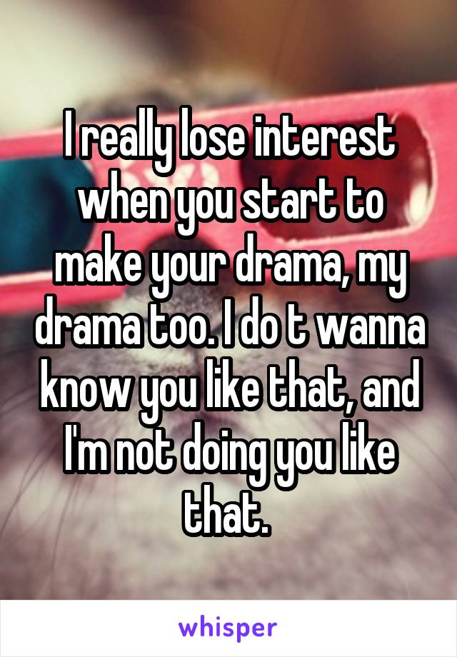 I really lose interest when you start to make your drama, my drama too. I do t wanna know you like that, and I'm not doing you like that.
