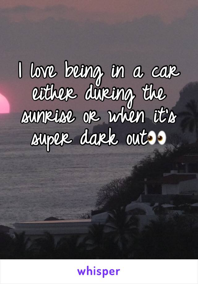 I love being in a car either during the sunrise or when it's super dark out👀
