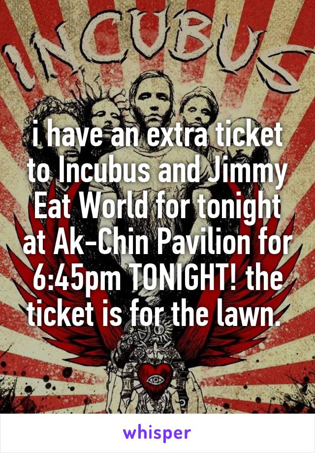 i have an extra ticket to Incubus and Jimmy Eat World for tonight at Ak-Chin Pavilion for 6:45pm TONIGHT! the ticket is for the lawn.