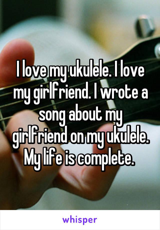I love my ukulele. I love my girlfriend. I wrote a song about my girlfriend on my ukulele. My life is complete.