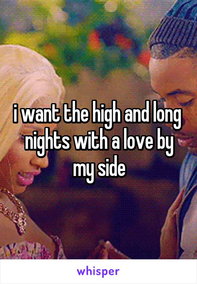i want the high and long  nights with a love by my side