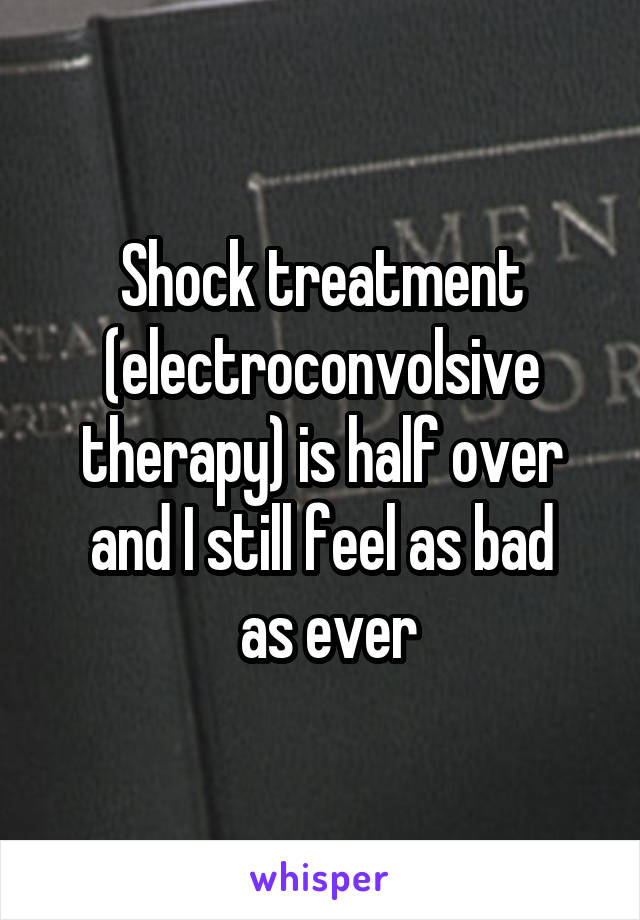 Shock treatment (electroconvolsive therapy) is half over and I still feel as bad  as ever