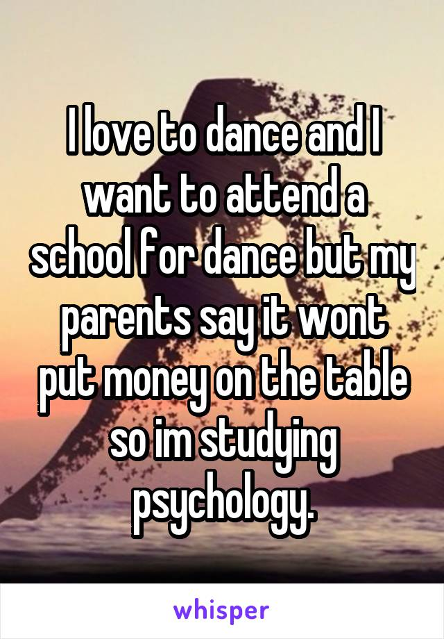 I love to dance and I want to attend a school for dance but my parents say it wont put money on the table so im studying psychology.